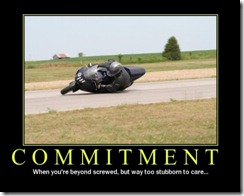 Commitment - When you're beyond screwed, but way to stubborn to care.