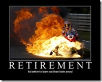 Retirement - It' better to burnt out than fade away.