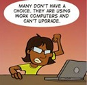 Many don't have a choice.  They are using work computers and can't upgrade.