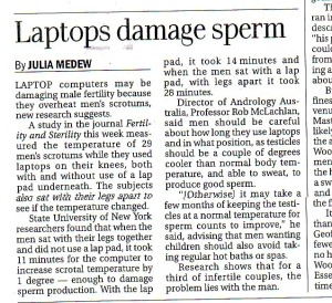 LAPTOP computers may be damaging male fertility because they overheat men's scrotums, new research suggests.
